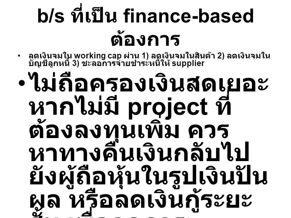 b/s ที่เป็น finance-based ต้องการ ลดเงินจมใน working cap ผ่าน 1) ลดเงินจมในสินค้า 2) ลดเงินจมใน บัญชีลูกหนี้ 3) ชะลอการจ่ายชำระหนี้ให้ supplier ไม่ถือ