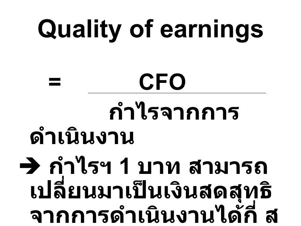 Quality of earnings =CFO กำไรจากการ ดำเนินงาน  กำไรฯ 1 บาท สามารถ เปลี่ยนมาเป็นเงินสดสุทธิ จากการดำเนินงานได้กี่ ส ต.