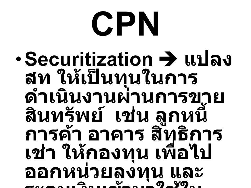 CPN Securitization  แปลง สท ให้เป็นทุนในการ ดำเนินงานผ่านการขาย สินทรัพย์ เช่น ลูกหนี้ การค้า อาคาร สิทธิการ เช่า ให้กองทุน เพื่อไป ออกหน่วยลงทุน และ