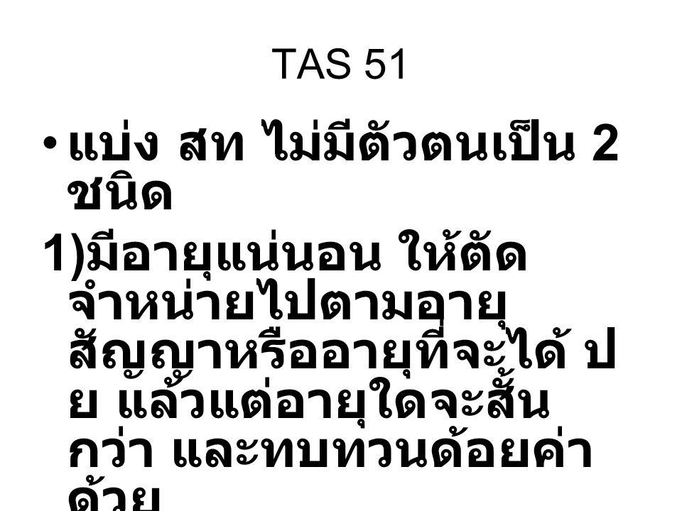 TAS 51 แบ่ง สท ไม่มีตัวตนเป็น 2 ชนิด 1) มีอายุแน่นอน ให้ตัด จำหน่ายไปตามอายุ สัญญาหรืออายุที่จะได้ ป ย แล้วแต่อายุใดจะสั้น กว่า และทบทวนด้อยค่า ด้วย 2
