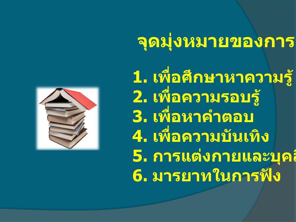จุดมุ่งหมายของการอ่าน 1. เพื่อศึกษาหาความรู้ 2. เพื่อความรอบรู้ 3. เพื่อหาคำตอบ 4. เพื่อความบันเทิง 5. การแต่งกายและบุคลิกภาพ 6. มารยาทในการฟัง