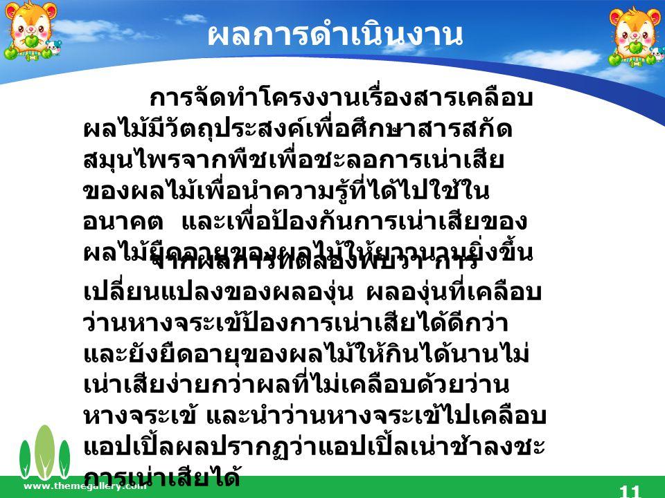 ผลการดำเนินงาน www.themegallery.com 11 การจัดทำโครงงานเรื่องสารเคลือบ ผลไม้มีวัตถุประสงค์เพื่อศึกษาสารสกัด สมุนไพรจากพืชเพื่อชะลอการเน่าเสีย ของผลไม้เ