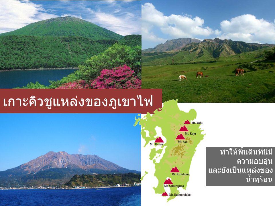 เกาะคิวชูแหล่งของภูเขาไฟ เพราะมีภูเขาไฟอยู่ เป็นจำนวนมาก ทำให้พื้นดินที่นี่มี ความอบอุ่น และยังเป็นแหล่งของ น้ำพุร้อน