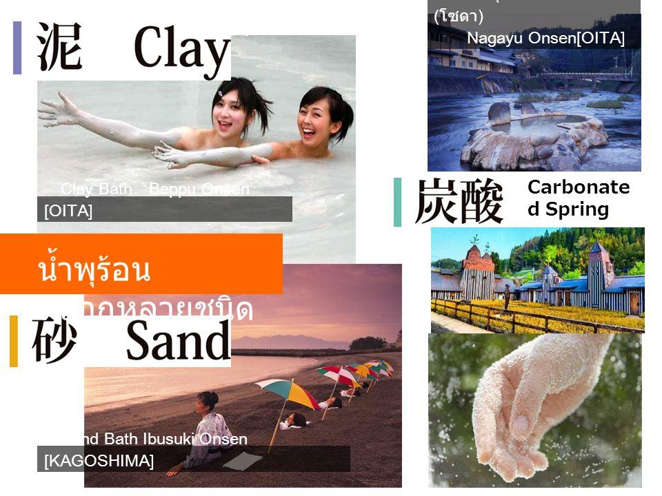 น้ำพุร้อน หลากหลายชนิด Clay Bath Beppu Onsen [OITA] Sand Bath Ibusuki Onsen [KAGOSHIMA] น้ำพุร้อนคาร์บอนิก ( โซดา ) Nagayu Onsen[OITA] Carbonate d Spr