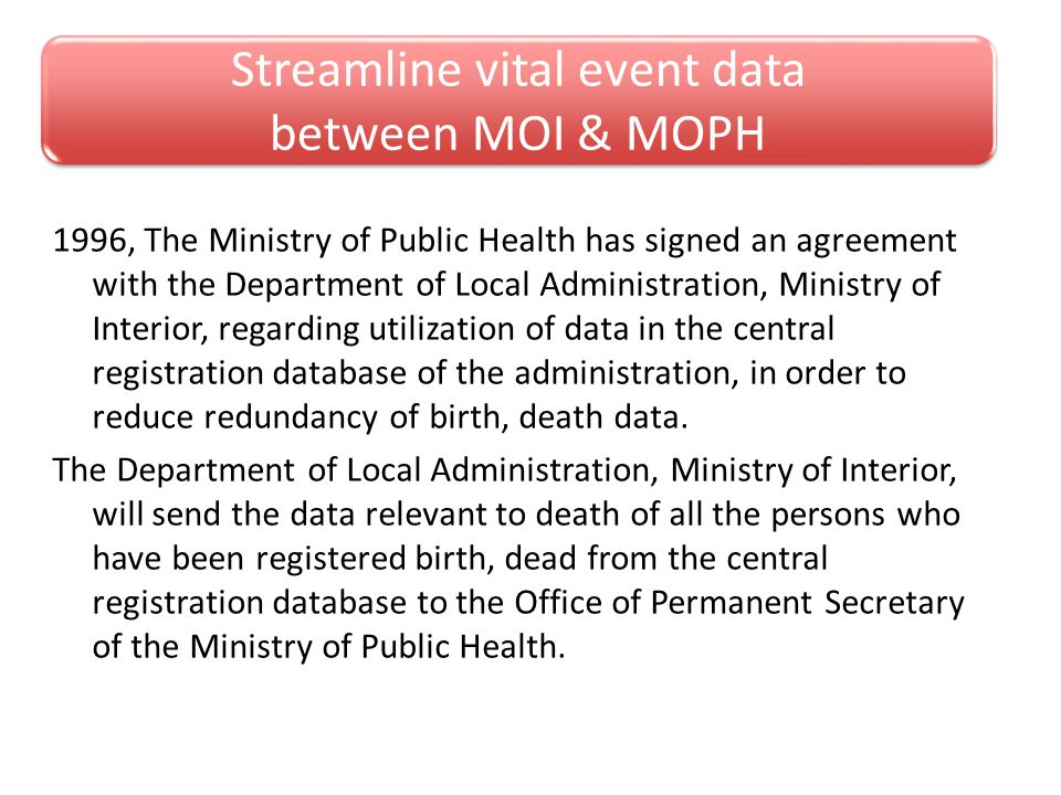 Streamline vital event data between MOI & MOPH 1996, The Ministry of Public Health has signed an agreement with the Department of Local Administration, Ministry of Interior, regarding utilization of data in the central registration database of the administration, in order to reduce redundancy of birth, death data.