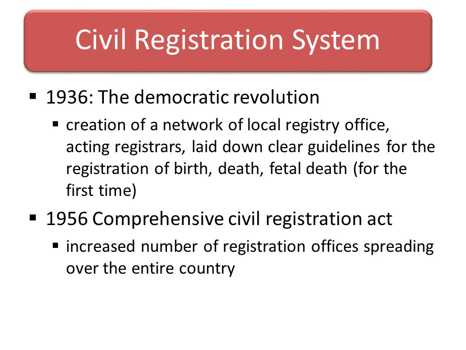  1936: The democratic revolution  creation of a network of local registry office, acting registrars, laid down clear guidelines for the registration of birth, death, fetal death (for the first time)  1956 Comprehensive civil registration act  increased number of registration offices spreading over the entire country Civil Registration System