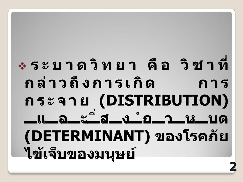  ระบาดวิทยา คือ วิชาที่ กล่าวถึงการเกิด การ กระจาย (DISTRIBUTION) และสิ่งกำหนด (DETERMINANT) ของโรคภัย ไข้เจ็บของมนุษย์ 2