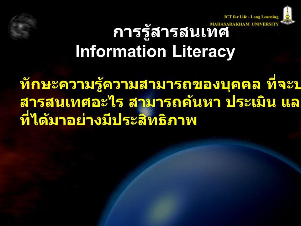 การรู้สารสนเทศ Information Literacy ทักษะความรู้ความสามารถของบุคคล ที่จะบอกได้ว่าต้องการ สารสนเทศอะไร สามารถค้นหา ประเมิน และใช้สารสนเทศ ที่ได้มาอย่าง