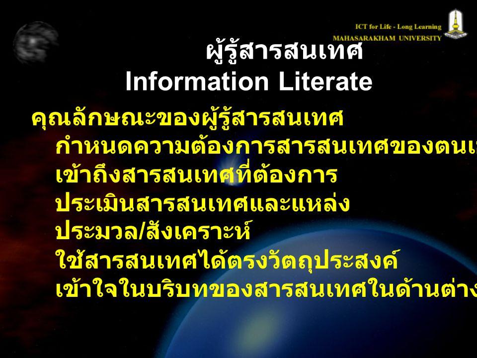 ผู้รู้สารสนเทศ Information Literate คุณลักษณะของผู้รู้สารสนเทศ กำหนดความต้องการสารสนเทศของตนเองได้ เข้าถึงสารสนเทศที่ต้องการ ประเมินสารสนเทศและแหล่ง ป