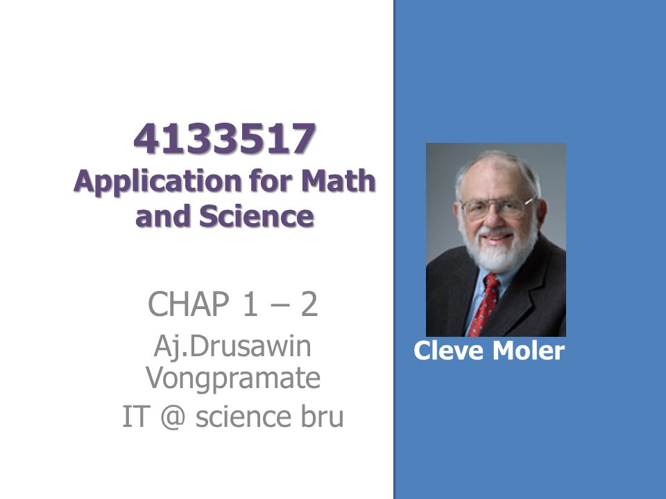 4133517 Application for Math and Science CHAP 1 – 2 Aj.Drusawin Vongpramate IT @ science bru Cleve Moler