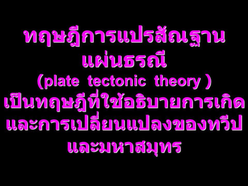 2 ทฤษฎีการแปรสัณฐาน แผ่นธรณี (plate tectonic theory ) เป็นทฤษฎีที่ใช้อธิบายการเกิด และการเปลี่ยนแปลงของทวีป และมหาสมุทร