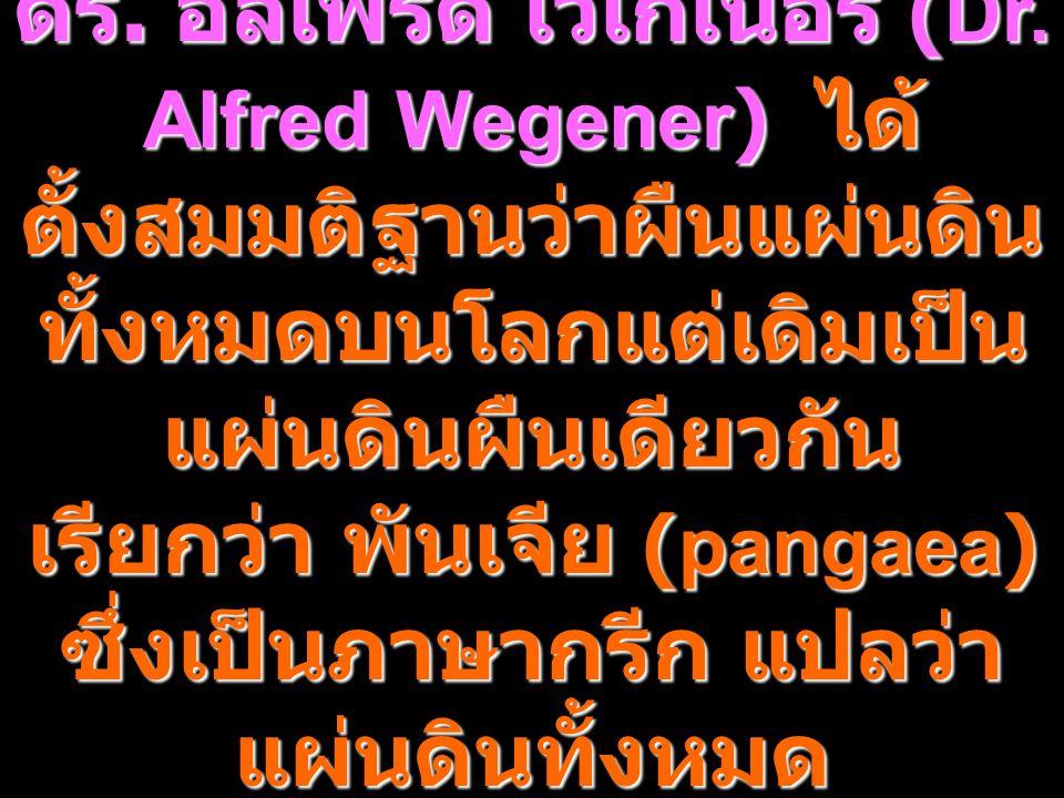 3 ดร. อัลเฟรด เวเกเนอร์ (Dr. Alfred Wegener) ได้ ตั้งสมมติฐานว่าผืนแผ่นดิน ทั้งหมดบนโลกแต่เดิมเป็น แผ่นดินผืนเดียวกัน เรียกว่า พันเจีย (pangaea) ซึ่งเ