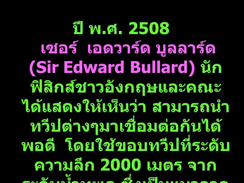 9 ปี พ. ศ. 2508 เซอร์ เอดวาร์ด บูลลาร์ด (Sir Edward Bullard) นัก ฟิสิกส์ชาวอังกฤษและคณะ ได้แสดงให้เห็นว่า สามารถนำ ทวีปต่างๆมาเชื่อมต่อกันได้ พอดี โดย