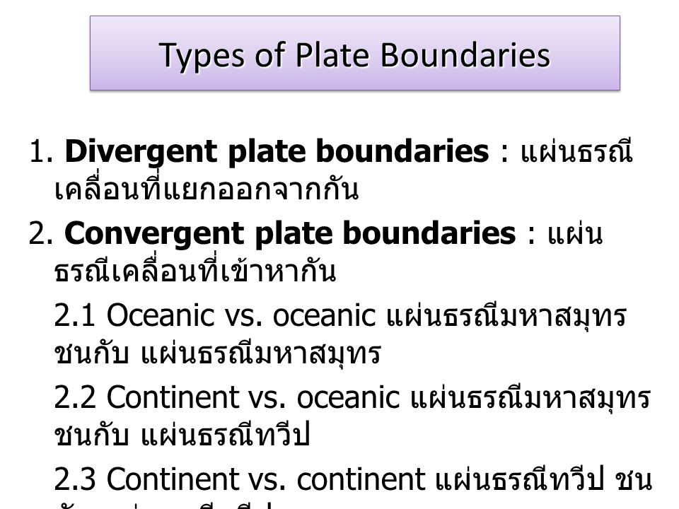 Types of Plate Boundaries 1.Divergent plate boundaries : แผ่นธรณี เคลื่อนที่แยกออกจากกัน 2.