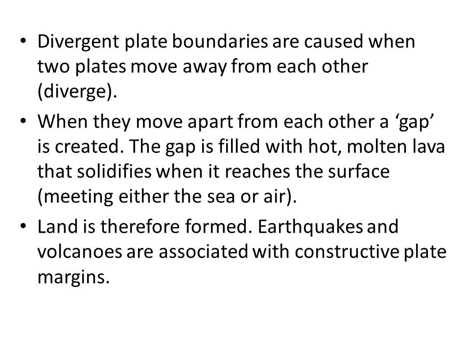 Divergent plate boundaries are caused when two plates move away from each other (diverge). When they move apart from each other a 'gap' is created. Th