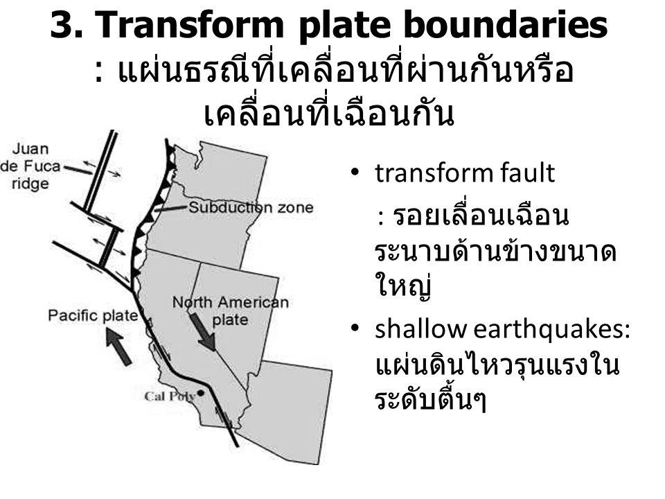 3. Transform plate boundaries : แผ่นธรณีที่เคลื่อนที่ผ่านกันหรือ เคลื่อนที่เฉือนกัน transform fault : รอยเลื่อนเฉือน ระนาบด้านข้างขนาด ใหญ่ shallow ea