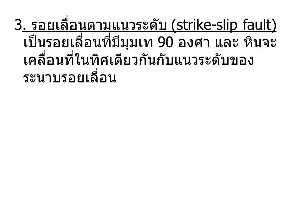 3. รอยเลื่อนตามแนวระดับ (strike-slip fault) เป็นรอยเลื่อนที่มีมุมเท 90 องศา และ หินจะ เคลื่อนที่ในทิศเดียวกันกับแนวระดับของ ระนาบรอยเลื่อน