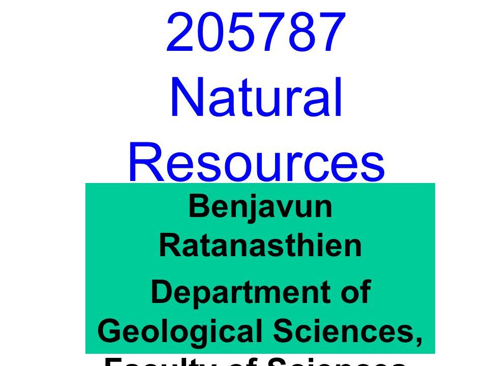 205787 Natural Resources Benjavun Ratanasthien Department of Geological Sciences, Faculty of Sciences, Chiang Mai University