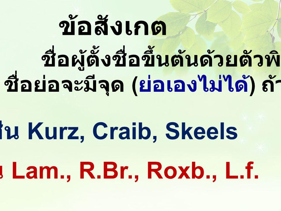 ข้อสังเกต ชื่อผู้ตั้งชื่อขึ้นต้นด้วยตัวพิมพ์ใหญ่ ถ้าเป็น ชื่อย่อจะมีจุด ( ย่อเองไม่ได้ ) ถ้าเป็นชื่อเต็มไม่มีจุด ชื่อเต็ม เช่น Kurz, Craib, Skeels ชื่