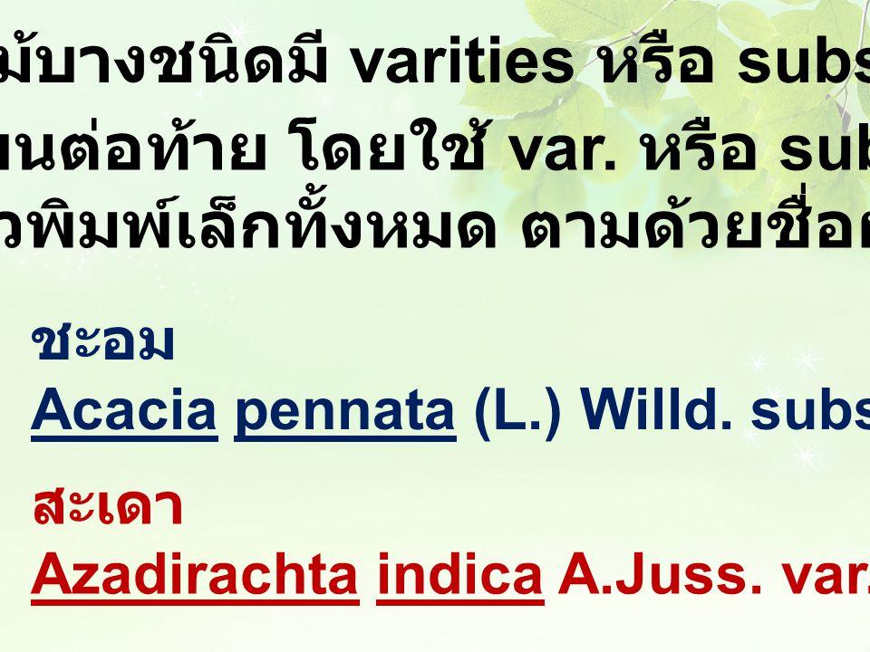 พันธุไม้บางชนิดมี varities หรือ subspecies เขียนต่อท้าย โดยใช้ var. หรือ subsp. เป็นตัวพิมพ์เล็กทั้งหมด ตามด้วยชื่อผู้ตั้งชื่อ ชะอม Acacia pennata (L.