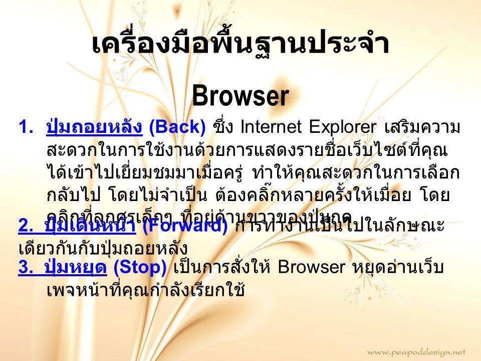 เครื่องมือพื้นฐานประจำ Browser 1. ปุ่มถอยหลัง (Back) ซึ่ง Internet Explorer เสริมความ สะดวกในการใช้งานด้วยการแสดงรายชื่อเว็บไซต์ที่คุณ ได้เข้าไปเยี่ยม
