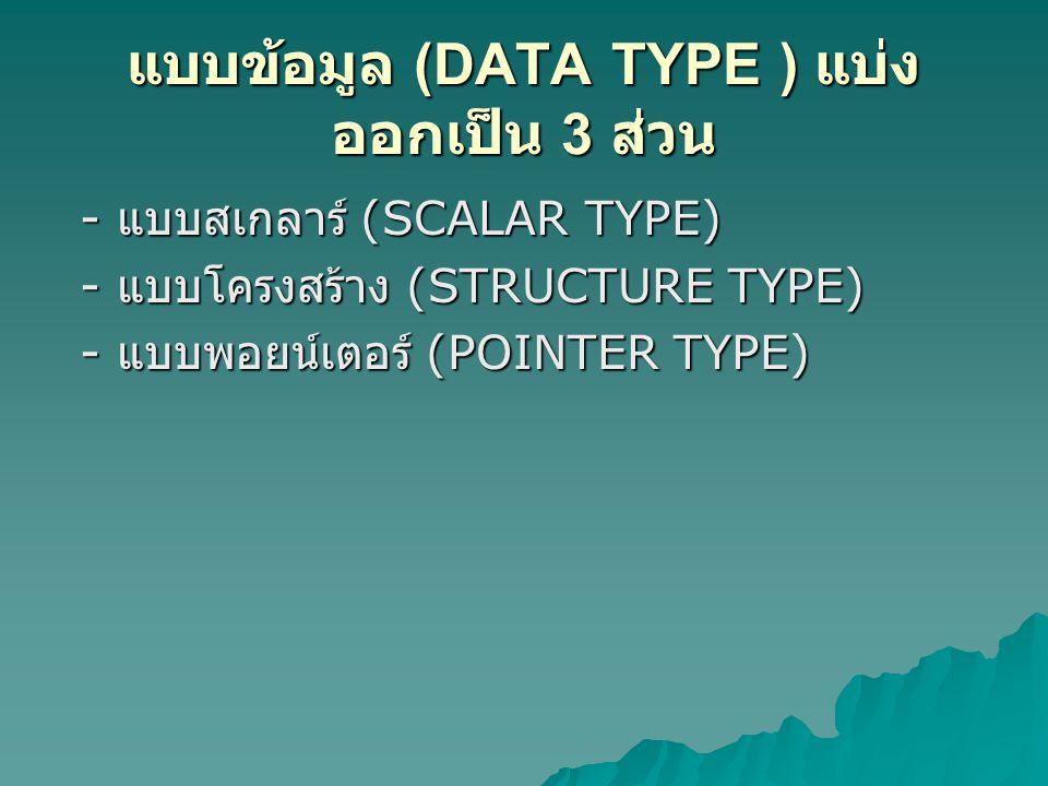 แบบข้อมูล (DATA TYPE ) แบ่ง ออกเป็น 3 ส่วน - แบบสเกลาร์ (SCALAR TYPE) - แบบสเกลาร์ (SCALAR TYPE) - แบบโครงสร้าง (STRUCTURE TYPE) - แบบโครงสร้าง (STRUCTURE TYPE) - แบบพอยน์เตอร์ (POINTER TYPE) - แบบพอยน์เตอร์ (POINTER TYPE)