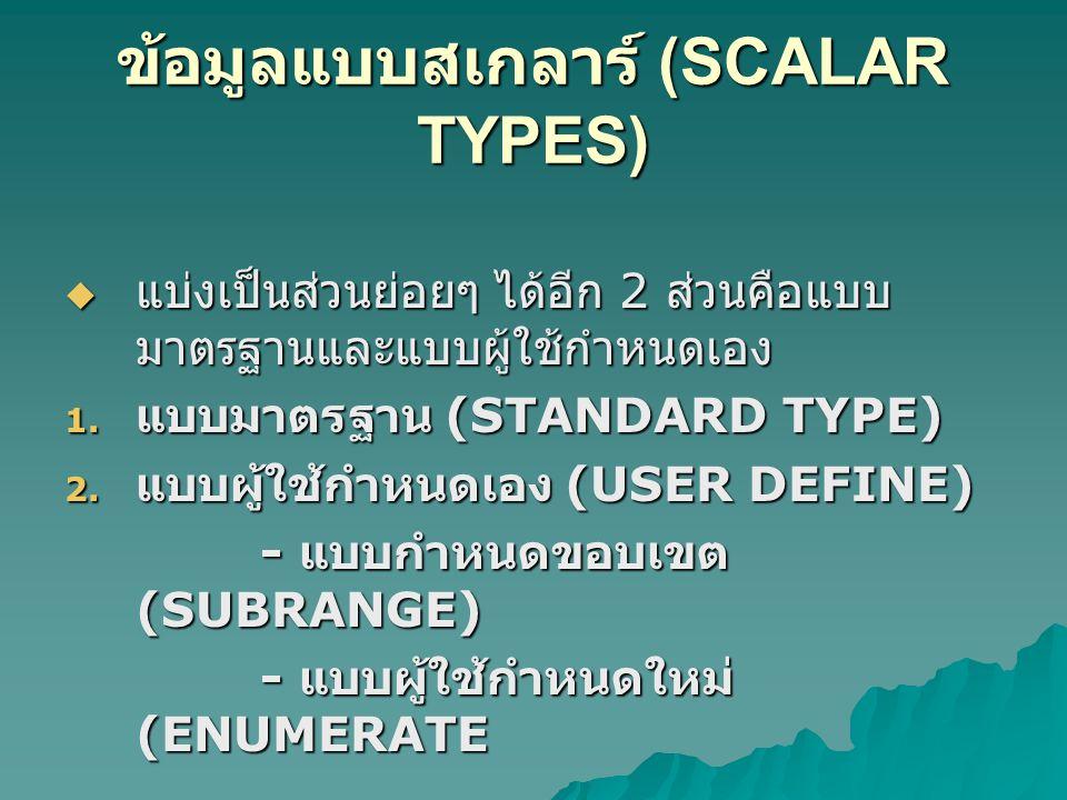 ข้อมูลแบบสเกลาร์ (SCALAR TYPES)  แบ่งเป็นส่วนย่อยๆ ได้อีก 2 ส่วนคือแบบ มาตรฐานและแบบผู้ใช้กำหนดเอง 1.