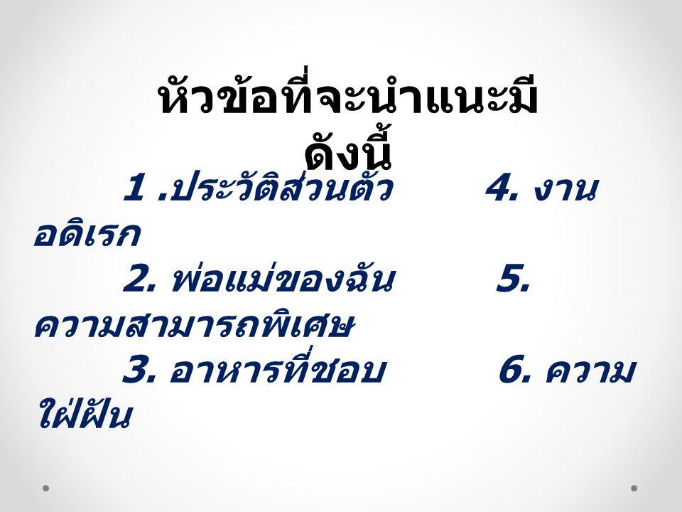 หัวข้อที่จะนำแนะมี ดังนี้ 1. ประวัติส่วนตัว 4. งาน อดิเรก 2. พ่อแม่ของฉัน 5. ความสามารถพิเศษ 3. อาหารที่ชอบ 6. ความ ใฝ่ฝัน