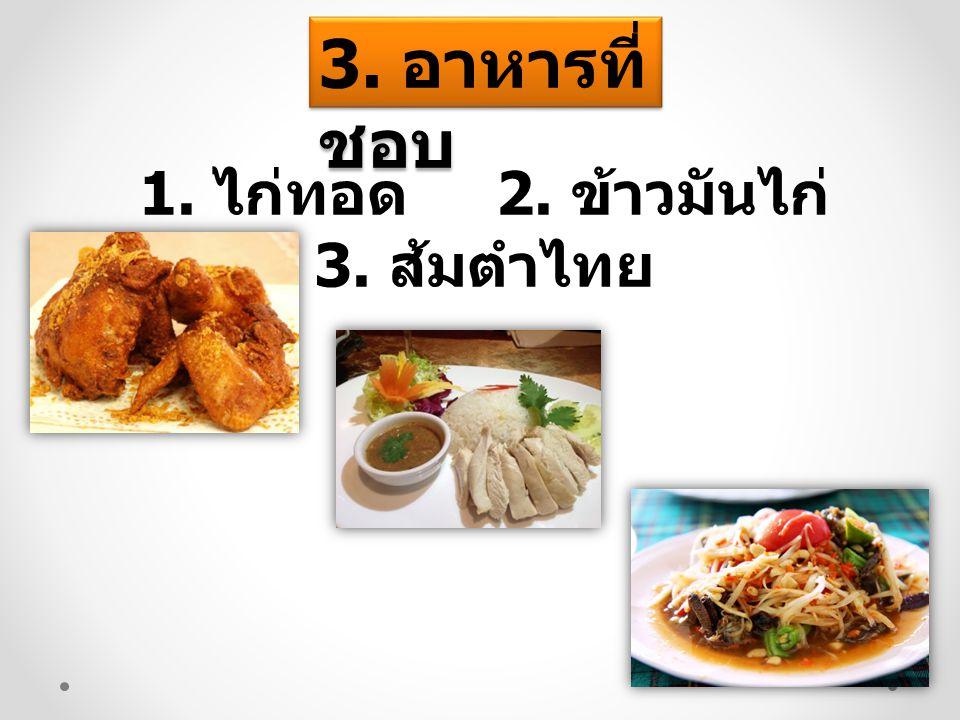 3. อาหารที่ ชอบ 1. ไก่ทอด 2. ข้าวมันไก่ 3. ส้มตำไทย