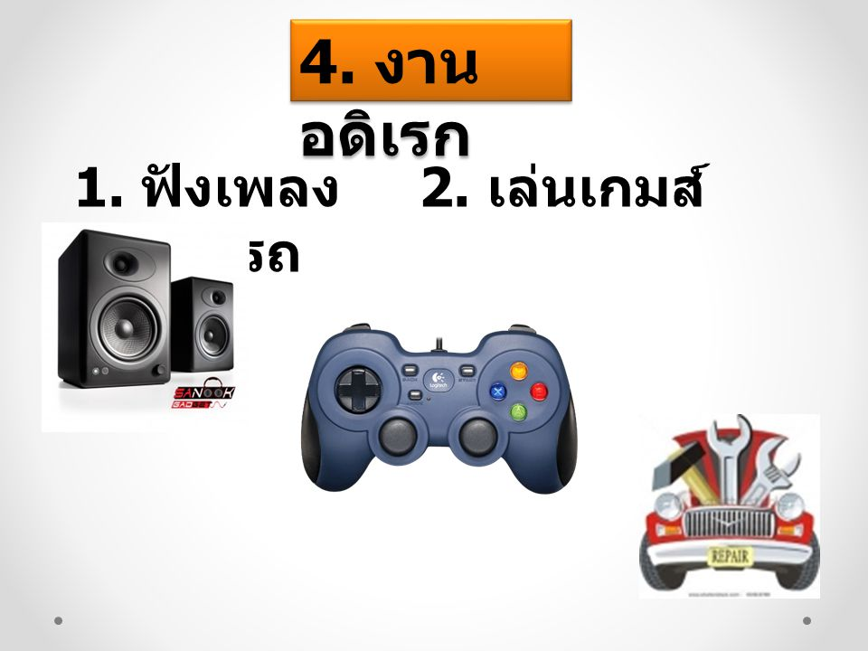 4. งาน อดิเรก 1. ฟังเพลง 2. เล่นเกมส์ 3. ซ่อมรถ