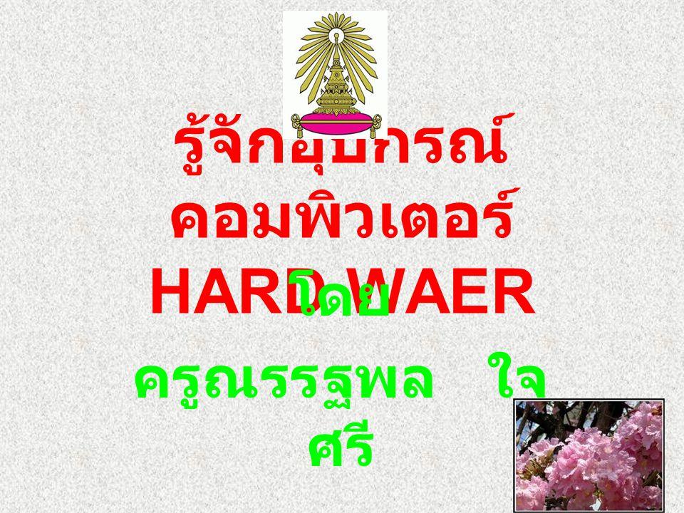 รู้จักอุปกรณ์ คอมพิวเตอร์ HARD WAER โดย ครูณรรฐพล ใจ ศรี