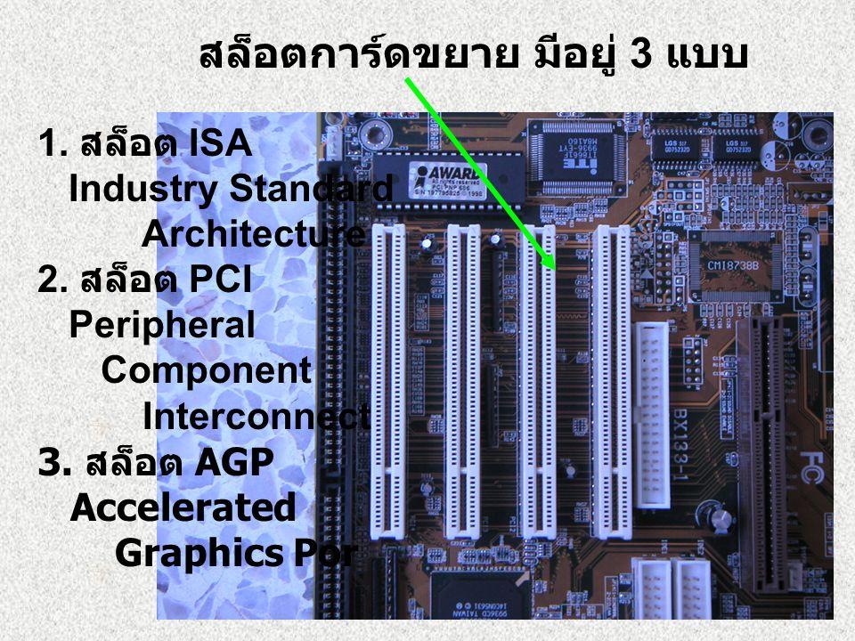สล็อตการ์ดขยาย มีอยู่ 3 แบบ 1. สล็อต ISA Industry Standard Architecture 2. สล็อต PCI Peripheral Component Interconnect 3. สล็อต AGP Accelerated Graphi