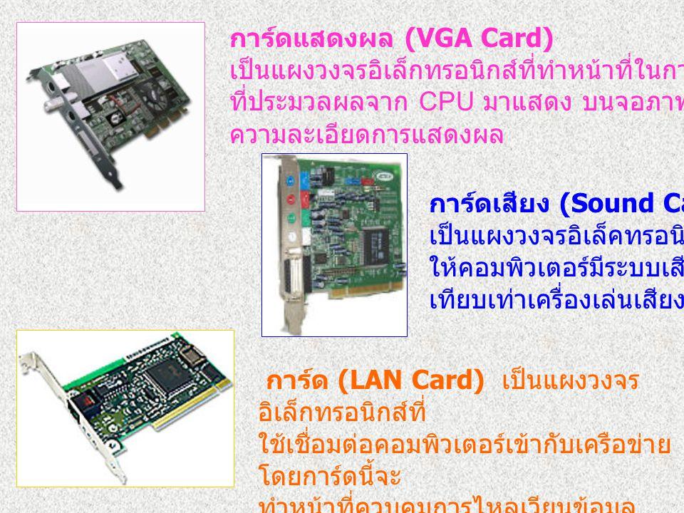 การ์ดแสดงผล (VGA Card) เป็นแผงวงจรอิเล็กทรอนิกส์ที่ทำหน้าที่ในการนำข้อมูล ที่ประมวลผลจาก CPU มาแสดง บนจอภาพ ความละเอียดการแสดงผล การ์ดเสียง (Sound Car