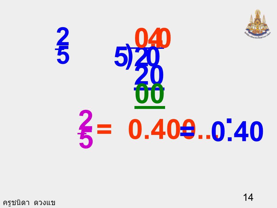 ครูชนิดา ดวงแข 13 3) การเขียน เศษส่วนให้อยู่ใน รูปทศนิยม ใช้วิธี เอาตัวส่วนไป หารตัวเศษ โดย เติมเลขศูนย์ที่ ตัวเศษและใส่จุด ทศนิยมที่ ผลลัพธ์ เช่น