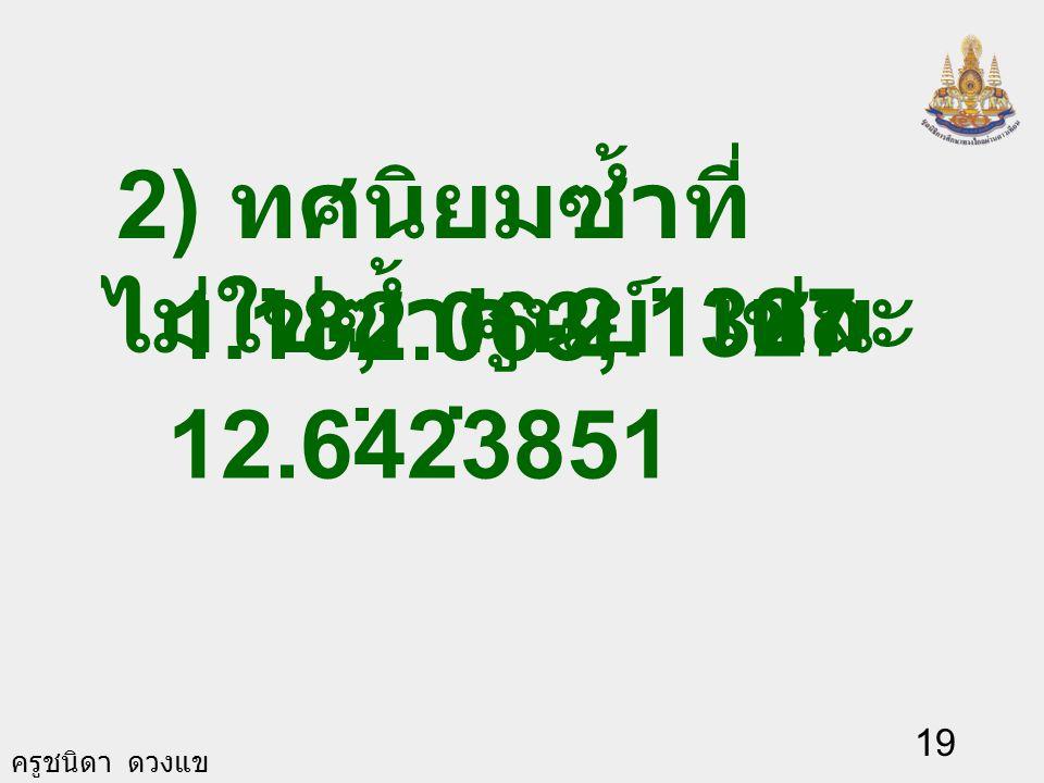 ครูชนิดา ดวงแข 18 ทศนิยมซ้ำ จัดเป็นสองกลุ่ม. 1) ทศนิยมซ้ำศูนย์ เช่น 0.20 และ ซ้ำศูนย์ เขียนเป็น 0.2 และ 1.28. 1.280 ในกลุ่มนี้ไม่ นิยมเขียนตัว
