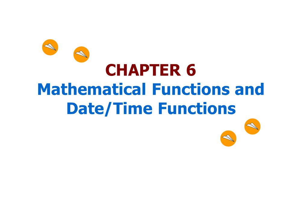 CHAPTER 6 Mathematical Functions and Date/Time Functions