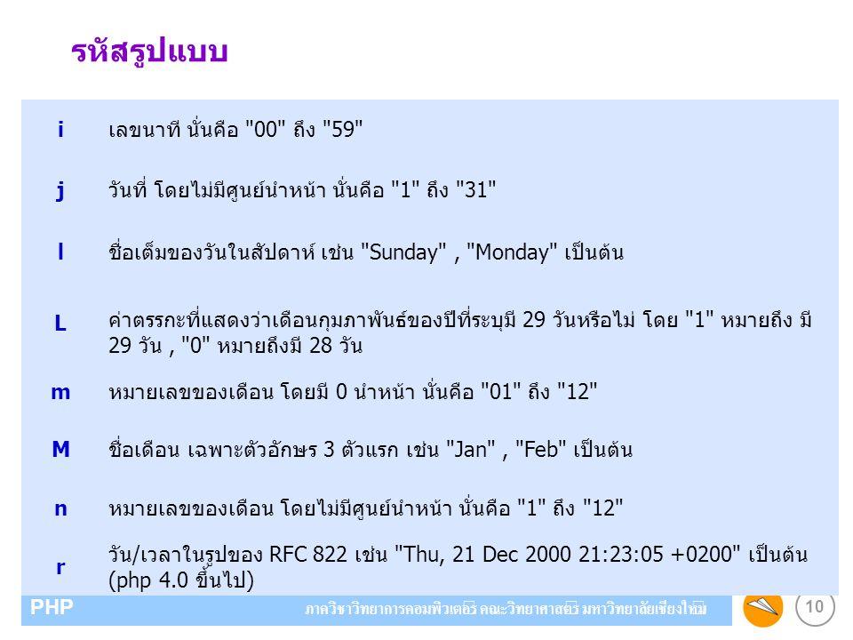 10 PHP ภาควิชาวิทยาการคอมพิวเตอร์ คณะวิทยาศาสตร์ มหาวิทยาลัยเชียงใหม่ iเลขนาที นั่นคือ 00 ถึง 59 jวันที่ โดยไม่มีศูนย์นำหน้า นั่นคือ 1 ถึง 31 lชื่อเต็มของวันในสัปดาห์ เช่น Sunday , Monday เป็นต้น L ค่าตรรกะที่แสดงว่าเดือนกุมภาพันธ์ของปีที่ระบุมี 29 วันหรือไม่ โดย 1 หมายถึง มี 29 วัน, 0 หมายถึงมี 28 วัน mหมายเลขของเดือน โดยมี 0 นำหน้า นั่นคือ 01 ถึง 12 Mชื่อเดือน เฉพาะตัวอักษร 3 ตัวแรก เช่น Jan , Feb เป็นต้น nหมายเลขของเดือน โดยไม่มีศูนย์นำหน้า นั่นคือ 1 ถึง 12 r วัน/เวลาในรูปของ RFC 822 เช่น Thu, 21 Dec 2000 21:23:05 +0200 เป็นต้น (php 4.0 ขึ้นไป) รหัสรูปแบบ