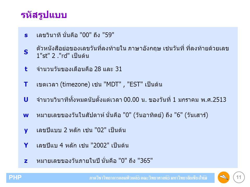 11 PHP ภาควิชาวิทยาการคอมพิวเตอร์ คณะวิทยาศาสตร์ มหาวิทยาลัยเชียงใหม่ sเลขวินาที นั่นคือ 00 ถึง 59 S ตัวหนังสือย่อของเลขวันที่ลงท้ายใน ภาษาอังกฤษ เช่นวันที่ ที่ลงท้ายด้วยเลข 1 st 2. rd เป็นต้น tจำนวนวันของเดือนคือ 28 และ 31 Tเขตเวลา (timezone) เช่น MDT , EST เป็นต้น Uจำนวนวินาทีทั้งหมดนับตั้งแต่เวลา 00.00 น.