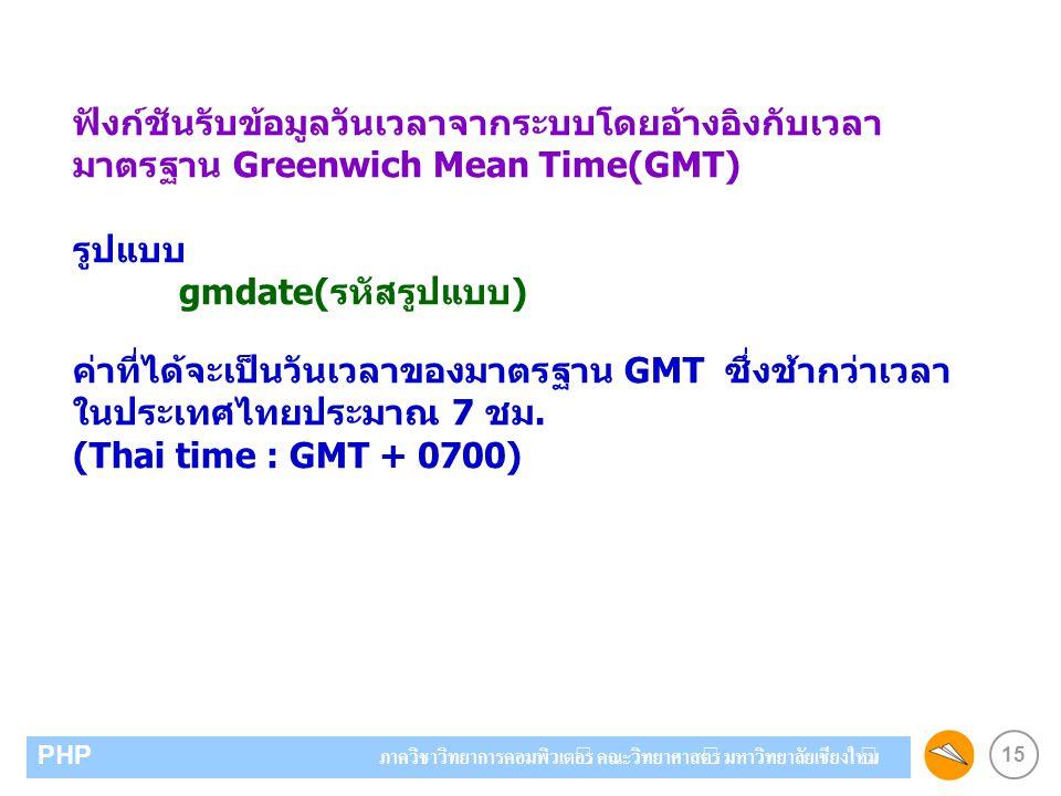 15 PHP ภาควิชาวิทยาการคอมพิวเตอร์ คณะวิทยาศาสตร์ มหาวิทยาลัยเชียงใหม่ ฟังก์ชันรับข้อมูลวันเวลาจากระบบโดยอ้างอิงกับเวลา มาตรฐาน Greenwich Mean Time(GMT) รูปแบบ gmdate(รหัสรูปแบบ) ค่าที่ได้จะเป็นวันเวลาของมาตรฐาน GMT ซึ่งช้ากว่าเวลา ในประเทศไทยประมาณ 7 ชม.