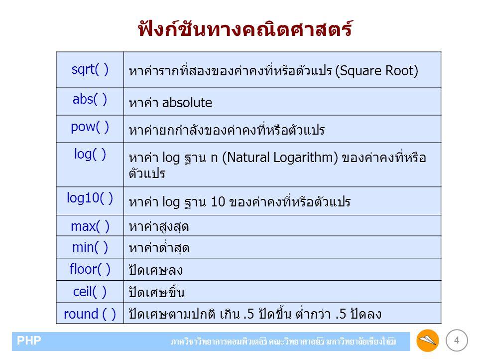 4 PHP ภาควิชาวิทยาการคอมพิวเตอร์ คณะวิทยาศาสตร์ มหาวิทยาลัยเชียงใหม่ ฟังก์ชันทางคณิตศาสตร์ sqrt( ) หาค่ารากที่สองของค่าคงที่หรือตัวแปร (Square Root) abs( ) หาค่า absolute pow( ) หาค่ายกกำลังของค่าคงที่หรือตัวแปร log( ) หาค่า log ฐาน n (Natural Logarithm) ของค่าคงที่หรือ ตัวแปร log10( ) หาค่า log ฐาน 10 ของค่าคงที่หรือตัวแปร max( ) หาค่าสูงสุด min( ) หาค่าต่ำสุด floor( ) ปัดเศษลง ceil( ) ปัดเศษขึ้น round ( ) ปัดเศษตามปกติ เกิน.5 ปัดขึ้น ต่ำกว่า.5 ปัดลง