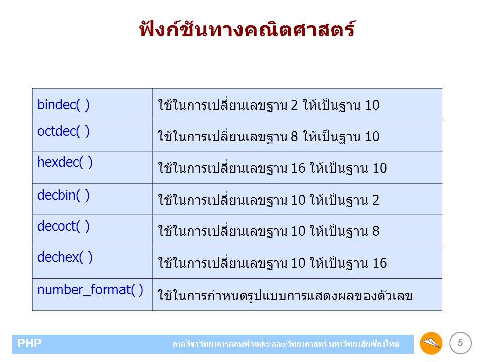 5 PHP ภาควิชาวิทยาการคอมพิวเตอร์ คณะวิทยาศาสตร์ มหาวิทยาลัยเชียงใหม่ ฟังก์ชันทางคณิตศาสตร์ bindec( ) ใช้ในการเปลี่ยนเลขฐาน 2 ให้เป็นฐาน 10 octdec( ) ใช้ในการเปลี่ยนเลขฐาน 8 ให้เป็นฐาน 10 hexdec( ) ใช้ในการเปลี่ยนเลขฐาน 16 ให้เป็นฐาน 10 decbin( ) ใช้ในการเปลี่ยนเลขฐาน 10 ให้เป็นฐาน 2 decoct( ) ใช้ในการเปลี่ยนเลขฐาน 10 ให้เป็นฐาน 8 dechex( ) ใช้ในการเปลี่ยนเลขฐาน 10 ให้เป็นฐาน 16 number_format( ) ใช้ในการกำหนดรูปแบบการแสดงผลของตัวเลข