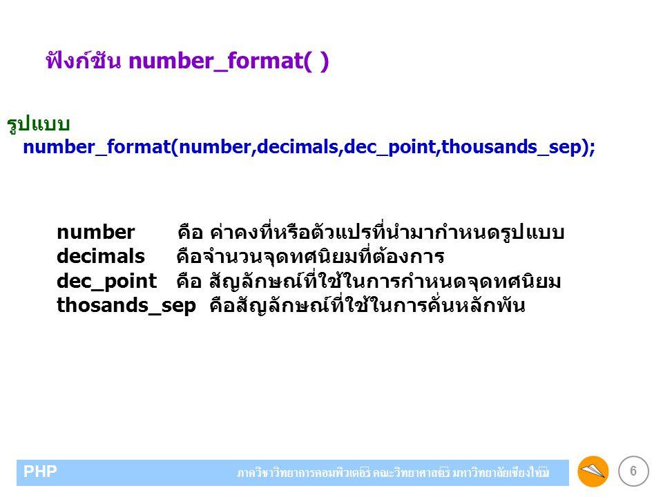 6 PHP ภาควิชาวิทยาการคอมพิวเตอร์ คณะวิทยาศาสตร์ มหาวิทยาลัยเชียงใหม่ ฟังก์ชัน number_format( ) รูปแบบ number_format(number,decimals,dec_point,thousands_sep); number คือ ค่าคงที่หรือตัวแปรที่นำมากำหนดรูปแบบ decimals คือจำนวนจุดทศนิยมที่ต้องการ dec_point คือ สัญลักษณ์ที่ใช้ในการกำหนดจุดทศนิยม thosands_sep คือสัญลักษณ์ที่ใช้ในการคั่นหลักพัน