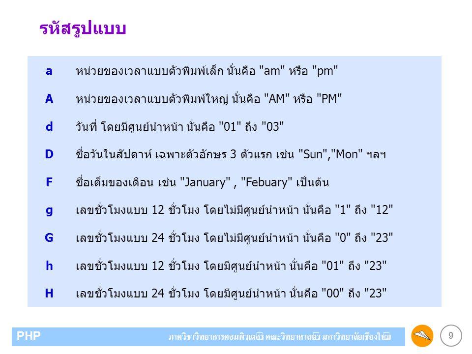 9 PHP ภาควิชาวิทยาการคอมพิวเตอร์ คณะวิทยาศาสตร์ มหาวิทยาลัยเชียงใหม่ รหัสรูปแบบ aหน่วยของเวลาแบบตัวพิมพ์เล็ก นั่นคือ am หรือ pm Aหน่วยของเวลาแบบตัวพิมพ์ใหญ่ นั่นคือ AM หรือ PM dวันที่ โดยมีศูนย์นำหน้า นั่นคือ 01 ถึง 03 Dชื่อวันในสัปดาห์ เฉพาะตัวอักษร 3 ตัวแรก เช่น Sun , Mon ฯลฯ Fชื่อเต็มของเดือน เช่น January , Febuary เป็นต้น gเลขชั่วโมงแบบ 12 ชั่วโมง โดยไม่มีศูนย์นำหน้า นั่นคือ 1 ถึง 12 Gเลขชั่วโมงแบบ 24 ชั่วโมง โดยไม่มีศูนย์นำหน้า นั่นคือ 0 ถึง 23 hเลขชั่วโมงแบบ 12 ชั่วโมง โดยมีศูนย์นำหน้า นั่นคือ 01 ถึง 23 Hเลขชั่วโมงแบบ 24 ชั่วโมง โดยมีศูนย์นำหน้า นั่นคือ 00 ถึง 23