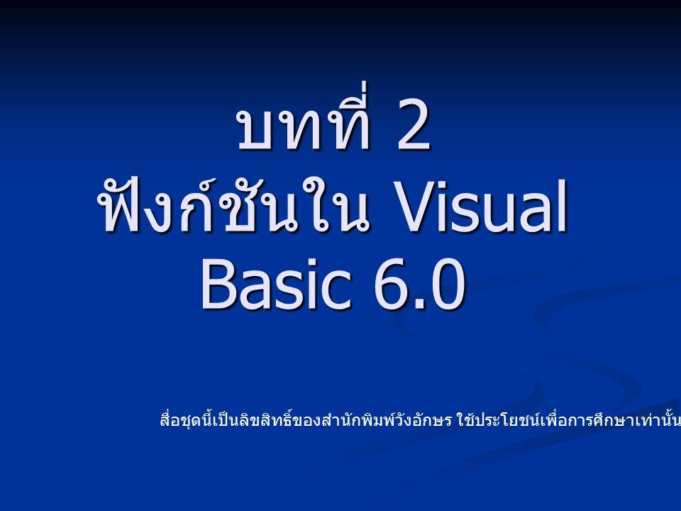 บทที่ 2 ฟังก์ชันใน Visual Basic 6.0 สื่อชุดนี้เป็นลิขสิทธิ์ของสำนักพิมพ์วังอักษร ใช้ประโยชน์เพื่อการศึกษาเท่านั้น