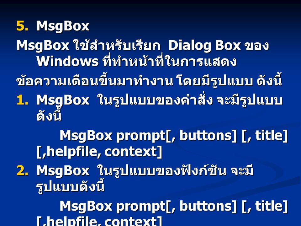  MsgBox MsgBox ใช้สำหรับเรียก Dialog Box ของ Windows ที่ทำหน้าที่ในการแสดง ข้อความเตือนขึ้นมาทำงาน โดยมีรูปแบบ ดังนี้  MsgBox ในรูปแบบของคำสั่ง จะมีรูปแบบ ดังนี้ MsgBox prompt[, buttons] [, title] [,helpfile, context] MsgBox prompt[, buttons] [, title] [,helpfile, context]  MsgBox ในรูปแบบของฟังก์ชัน จะมี รูปแบบดังนี้ MsgBox prompt[, buttons] [, title] [,helpfile, context] MsgBox prompt[, buttons] [, title] [,helpfile, context]  MsgBox ในรูปแบบของฟังก์ชัน จะมี รูปแบบดังนี้ MsgBox prompt[, buttons] [, title] [,helpfile, context] MsgBox prompt[, buttons] [, title] [,helpfile, context]