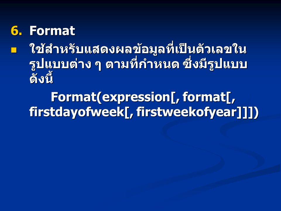  Format ใช้สำหรับแสดงผลข้อมูลที่เป็นตัวเลขใน รูปแบบต่าง ๆ ตามที่กำหนด ซึ่งมีรูปแบบ ดังนี้ ใช้สำหรับแสดงผลข้อมูลที่เป็นตัวเลขใน รูปแบบต่าง ๆ ตามที่กำหนด ซึ่งมีรูปแบบ ดังนี้ Format(expression[, format[, firstdayofweek[, firstweekofyear]]]) Format(expression[, format[, firstdayofweek[, firstweekofyear]]])