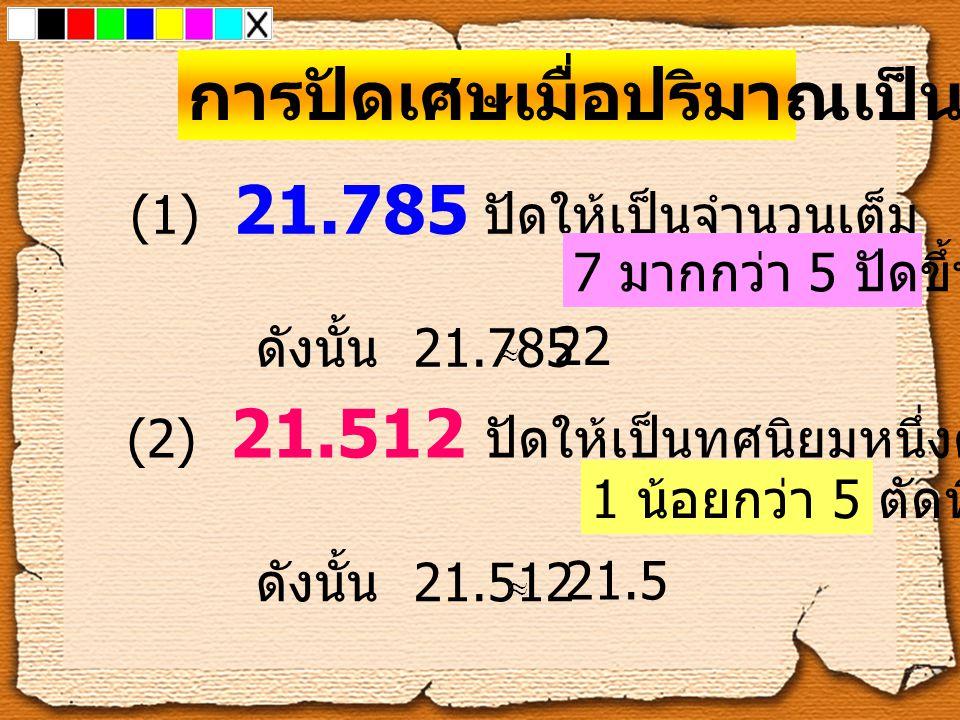 การปัดเศษเมื่อปริมาณเป็นทศนิยม (1) 21.785 ปัดให้เป็นจำนวนเต็ม 7 มากกว่า 5 ปัดขึ้นไป 1 ดังนั้น 21.785 22 (2) 21.512 ปัดให้เป็นทศนิยมหนึ่งตำแหน่ง 1 น้อย