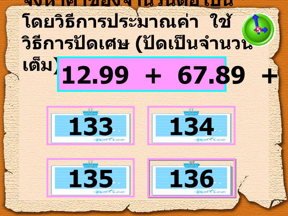 จงหาค่าของจำนวนต่อไปนี้ โดยวิธีการประมาณค่า ใช้ วิธีการปัดเศษ ( ปัดเป็นจำนวน เต็ม ) 12.99 + 67.89 + 54.55 5 133134 135 136