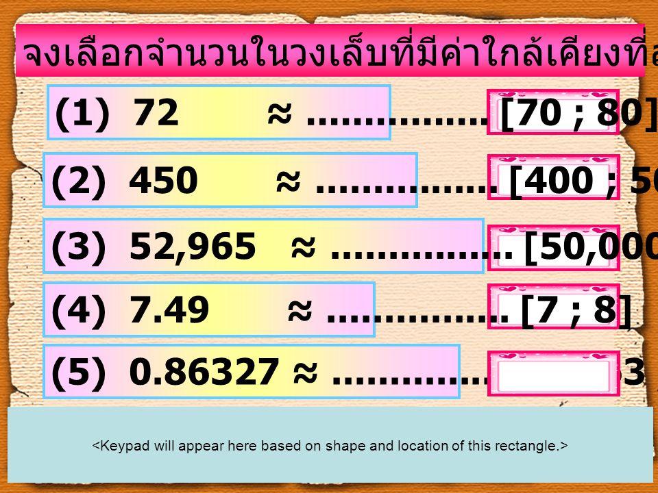 จงเลือกจำนวนในวงเล็บที่มีค่าใกล้เคียงที่สุดกับจำนวนที่กำหนดให้ (1) 72 ≈................ [70 ; 80] (2) 450 ≈................ [400 ; 500] (3) 52,965 ≈..