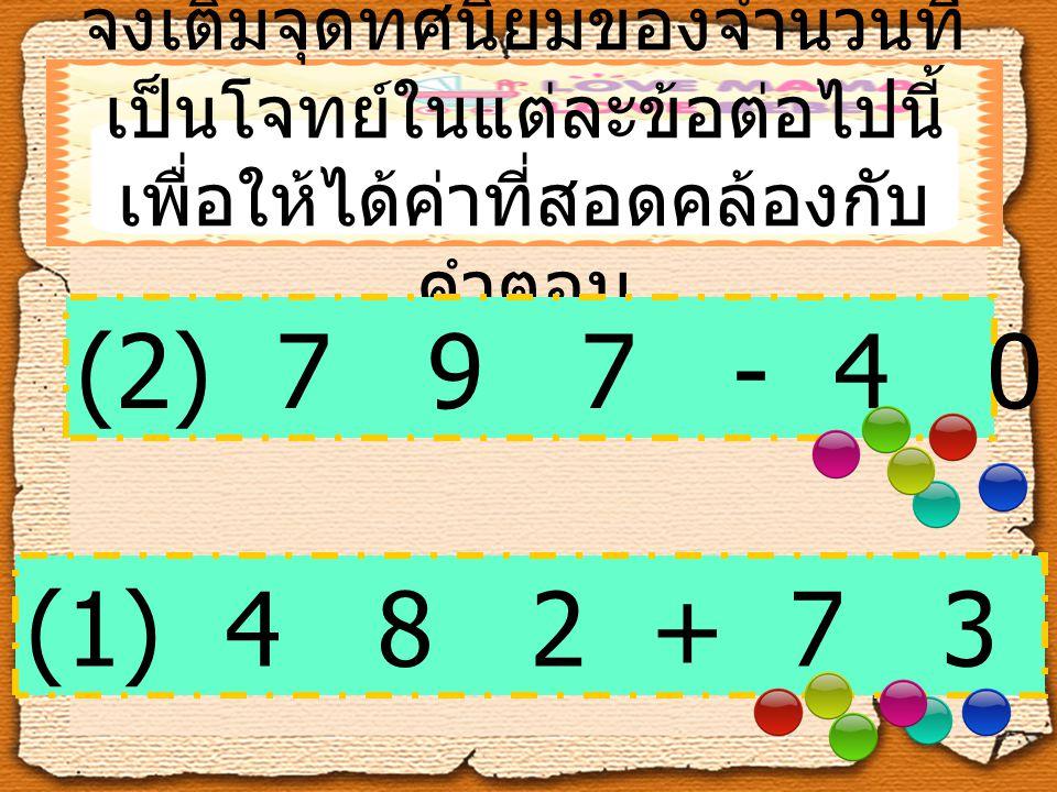 จงเติมจุดทศนิยมของจำนวนที่ เป็นโจทย์ในแต่ละข้อต่อไปนี้ เพื่อให้ได้ค่าที่สอดคล้องกับ คำตอบ (2) 7 9 7 - 4 0 1 = 3 9. 6 (1) 4 8 2 + 7 3 8 = 4 8. 9 4